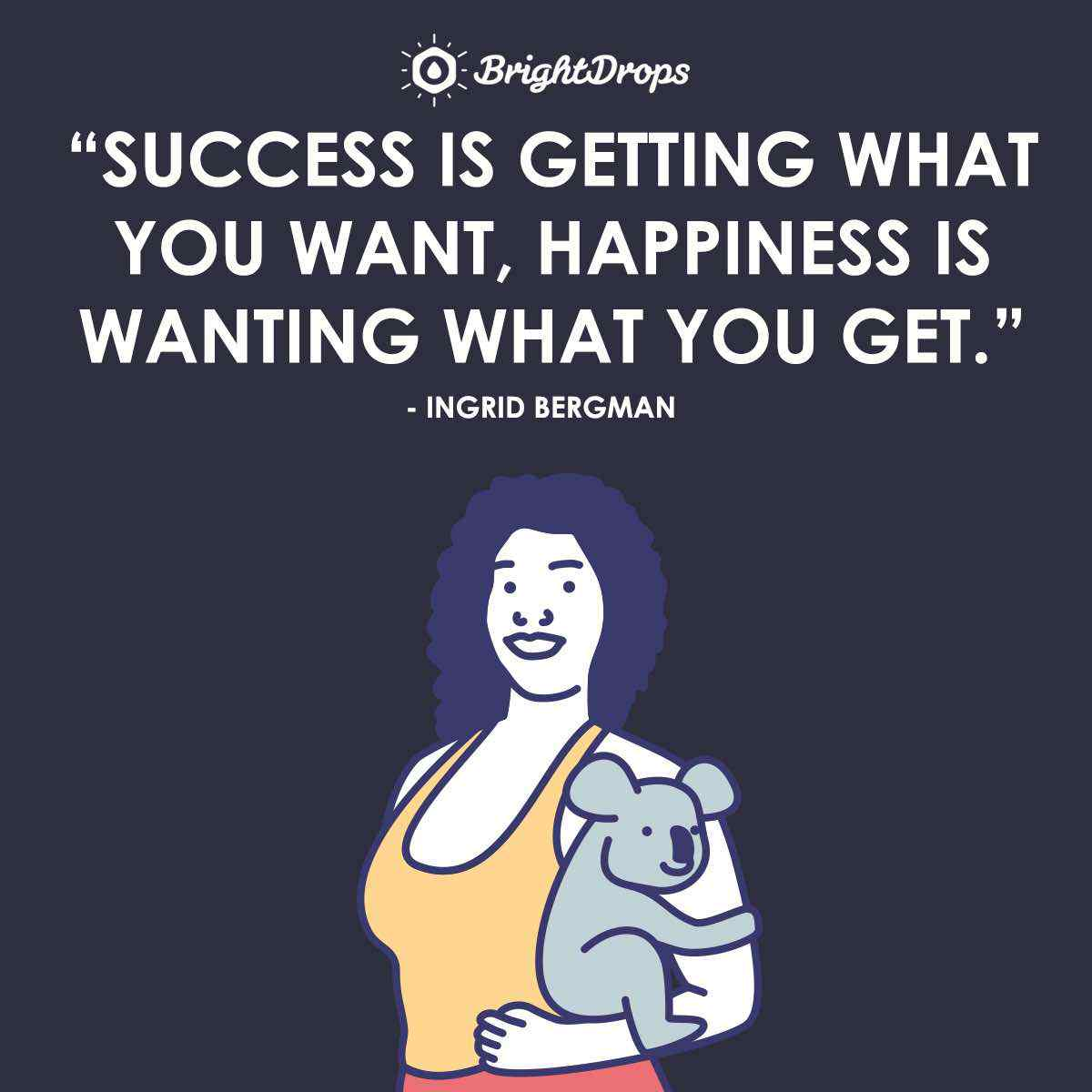"""Success is getting what you want, happiness is wanting what you get."" ~ Ingrid Bergman"