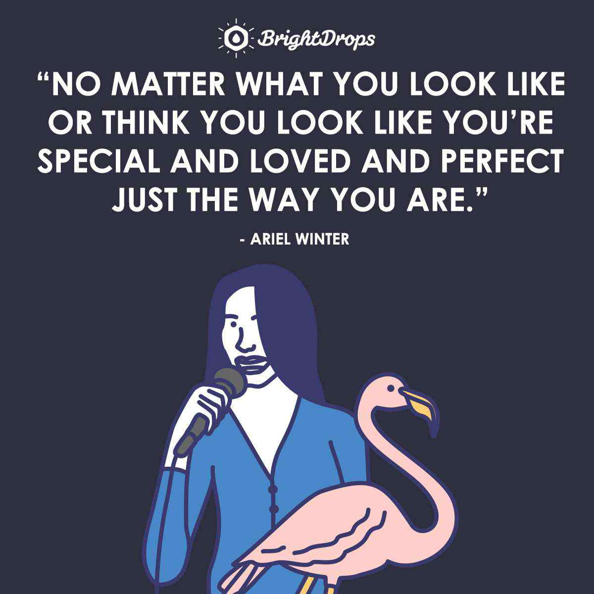 """No matter what you look like or think you look like you're special and loved and perfect just the way you are."" ~ Ariel Winter"