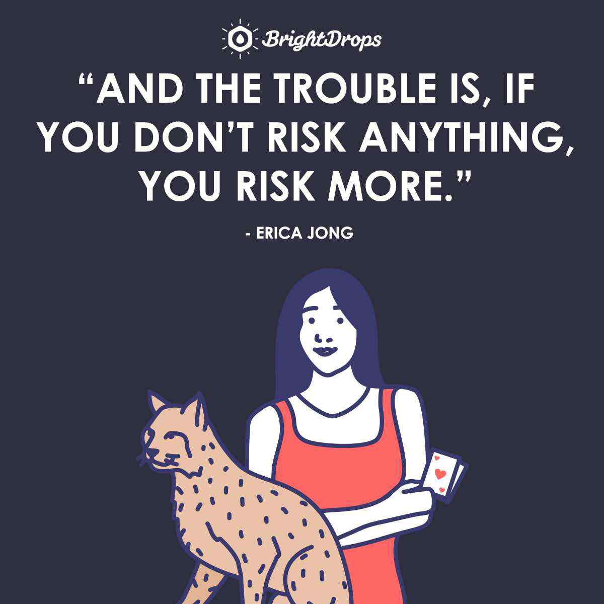 """And the trouble is, if you don't risk anything, you risk more."" ~ Erica Jong"