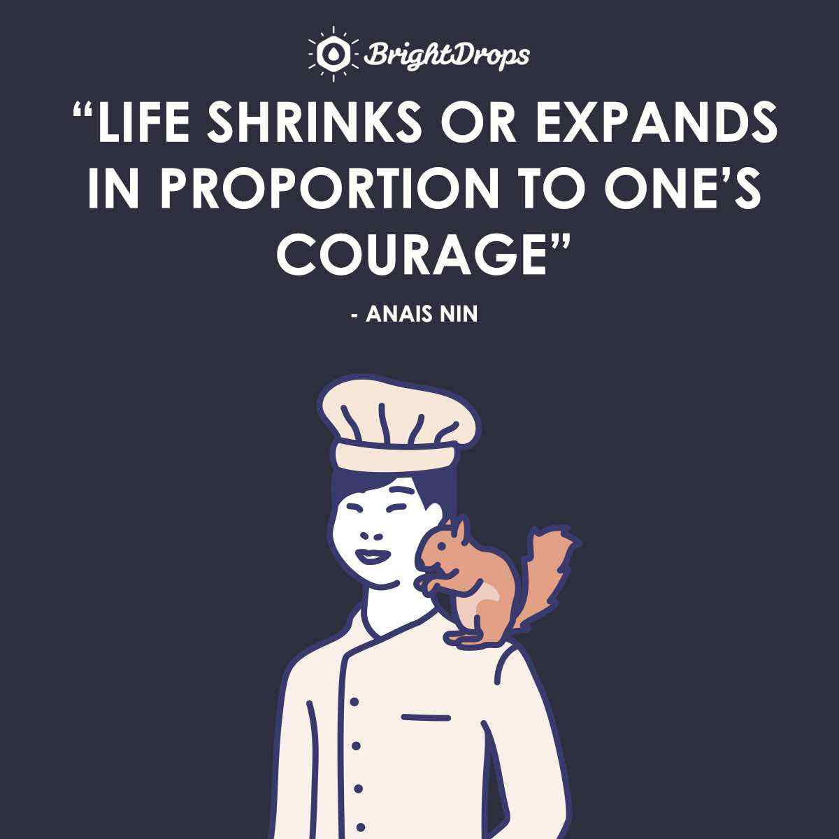 """Life shrinks or expands in proportion to one's courage."" ~ Anais Nin"