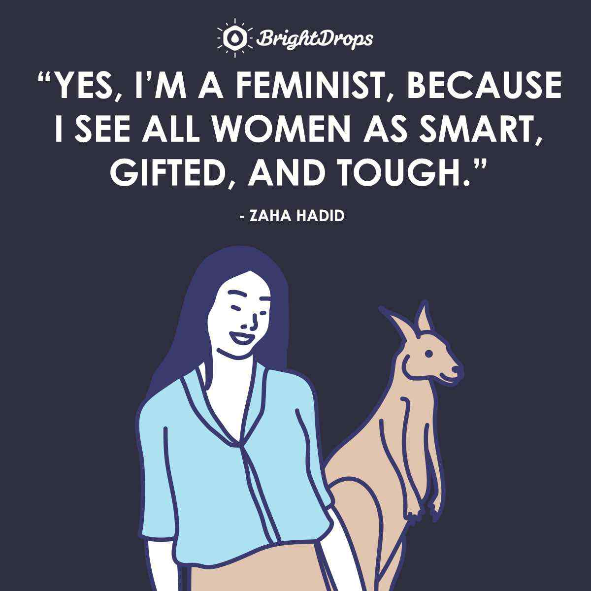 """Yes, I'm a feminist, because I see all women as smart, gifted, and tough."" ~ Zaha Hadid"