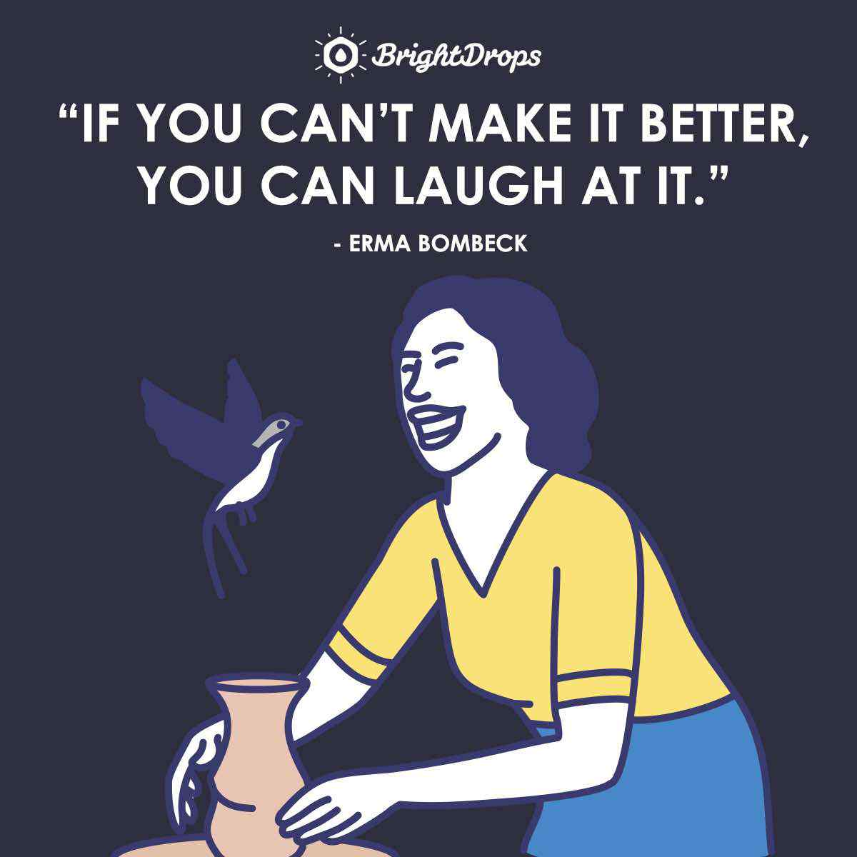 """If you can't make it better, you can laugh at it."" ~ Erma Bombeck"