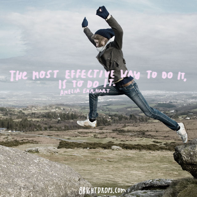 """The most effective way to do it, is to do it."" ~ Amelia Earhart"