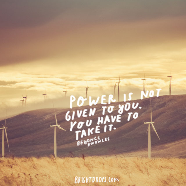 """Power is not given to you. You have to take it."" ~ Beyonce Knowles"