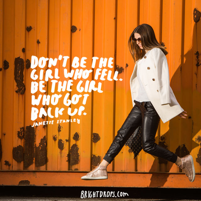 """Don't be the girl who fell. Be the girl who got back up."" ~ Jenette Stanley"