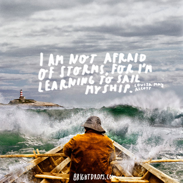 """I'm not afraid of storms, for I'm learning to sail my ship."" ~ Louisa May Alcott"