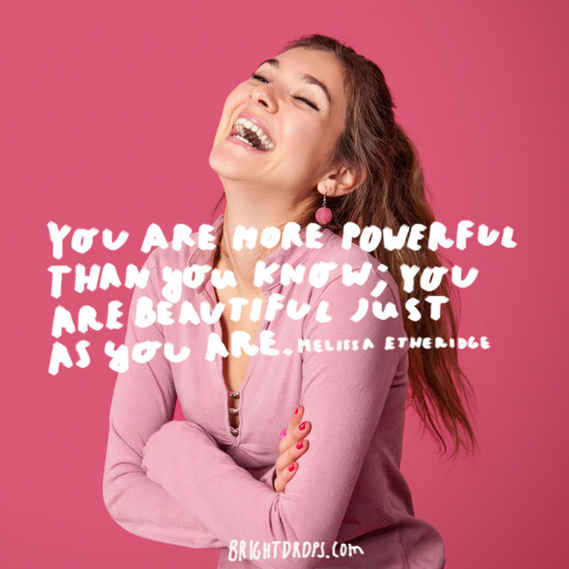 """You are more powerful than you know; you are beautiful just as you are."" ~ Melissa Etheridge"