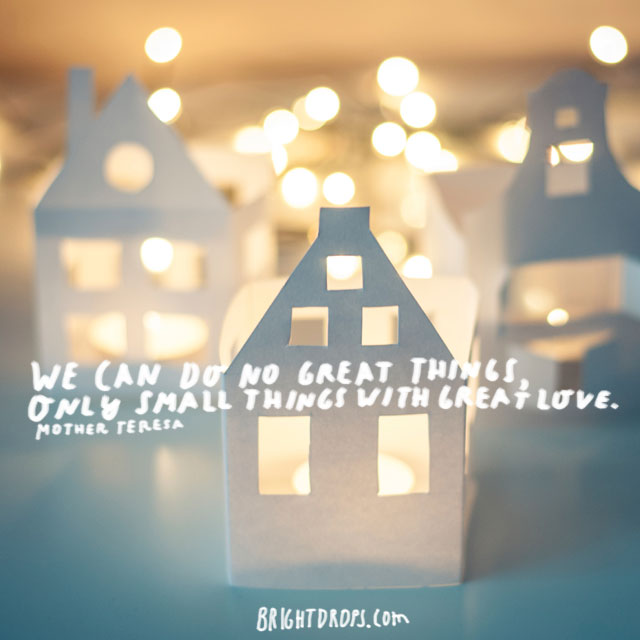 """We can do no great things, only small things with great love."" ~ Mother Teresa"