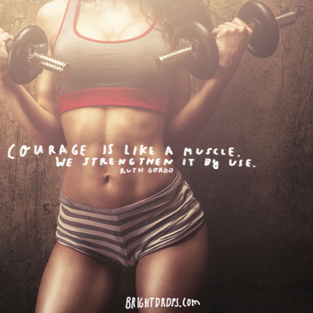 """Courage is like a muscle. We strengthen it by use."" ~ Ruth Gordo"