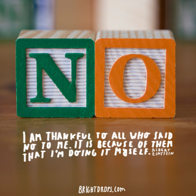 """I am thankful to all who said no to me. It is because of them that I'm doing it myself."" ~ Albert Einstein"