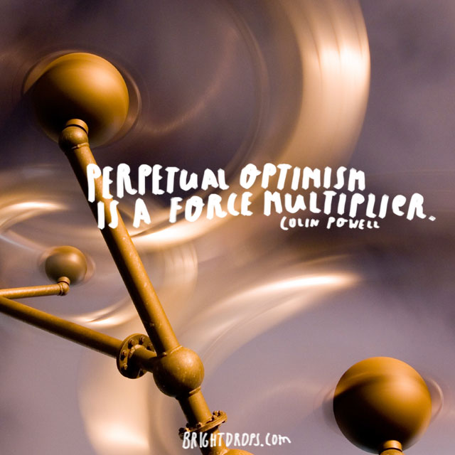 """Perpetual optimism is a force multiplier."" ~ Colin Powell"