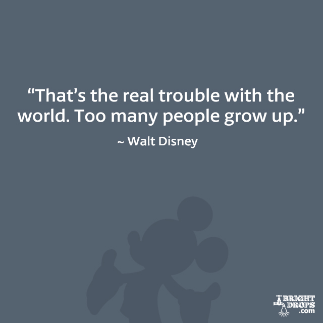 """That's the real trouble with the world. Too many people grow up."" - Walt Disney"