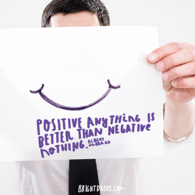 """Positive anything is better than negative nothing."" ~ Elbert Hubbard"