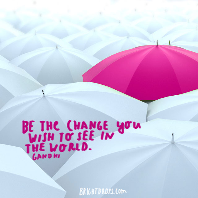 """Be the change you wish to see in the world. "" ~ Gandhi"