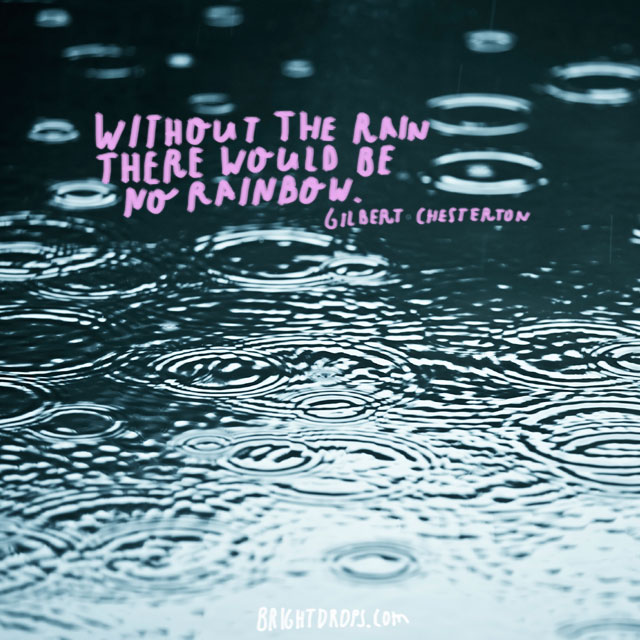 ">""Without the rain there would be no rainbow."" ~ Gilbert Chesterton"