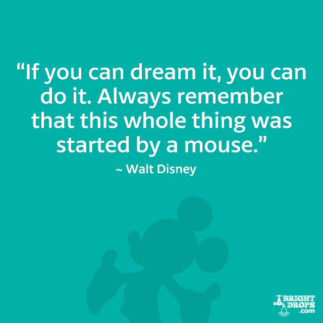 """If you can dream it, you can do it. Always remember that this whole thing was started by a mouse."" - Walt Disney"
