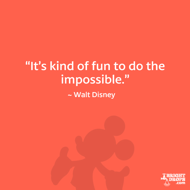 """It's kind of fun to do the impossible."" - Walt Disney"