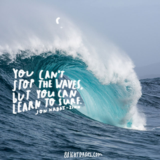 """You can't stop the waves, but you can learn to surf."" ~ Jon Kabat-Zinn"