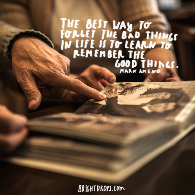 """The best way to forget the bad things in life is to learn to remember the good things."" ~ Mark Amend"