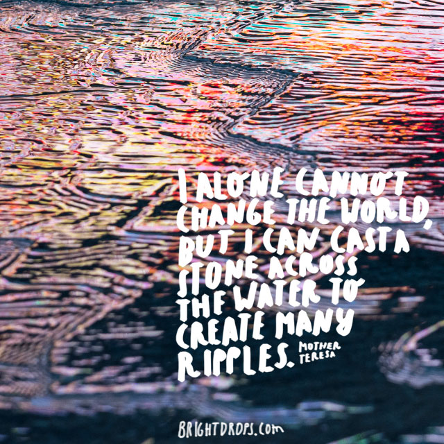 """""""I alone cannot change the world, but I can cast a stone across the water to create many ripples."""" ~ Mother Teresa"""