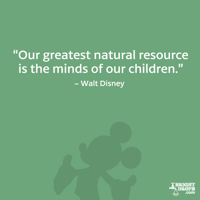 """Our greatest natural resource is the minds of our children."" - Walt Disney"