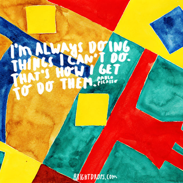 """I'm always doing things I can't do. That's how I get to do them."" ~ Pablo Picasso"