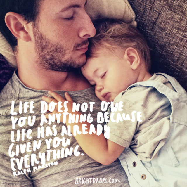 """""""Life does not owe you anything because life has already given you everything."""" ~ Ralph Marston"""