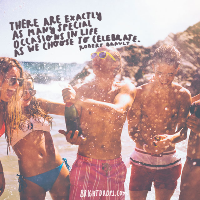 """""""There are exactly as many special occasions in life as we choose to celebrate."""" ~ Robert Brault"""