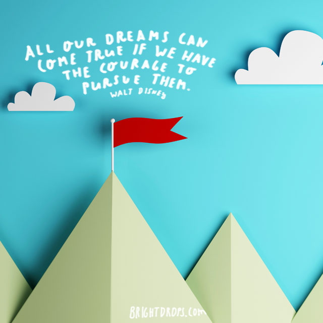 """All our dreams can come true if we have the courage to pursue them."" ~ Walt Disney"