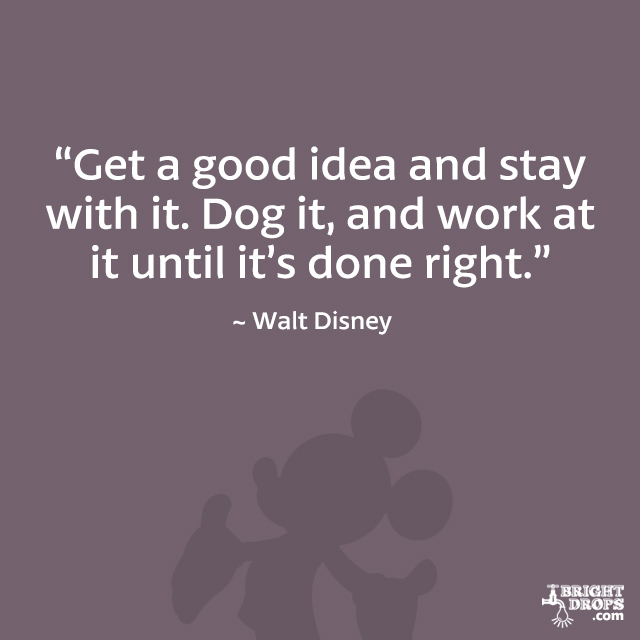 """Get a good idea and stay with it. Dog it, and work at it until it's done right."" - Walt Disney"