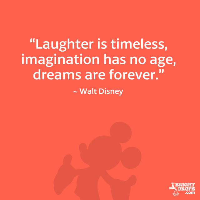 """Laughter is timeless, imagination has no age, dreams are forever."" - Walt Disney"