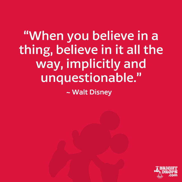 """When you believe in a thing, believe in it all the way, implicitly and unquestionable."" - Walt Disney"