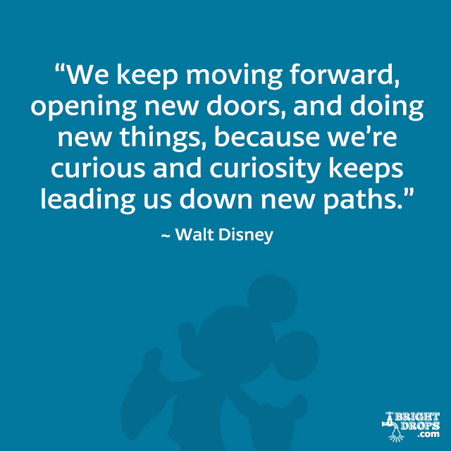 """We keep moving forward, opening new doors, and doing new things, because we're curious and curiosity keeps leading us down new paths."" - Walt Disney"