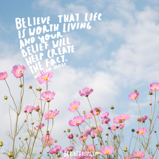 """Believe that life is worth living and your belief will help create the fact."" ~ William James"