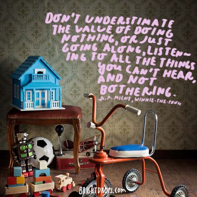Don't underestimate the value of Doing Nothing, of just going along, listening to all the things you can't hear, and not bothering.