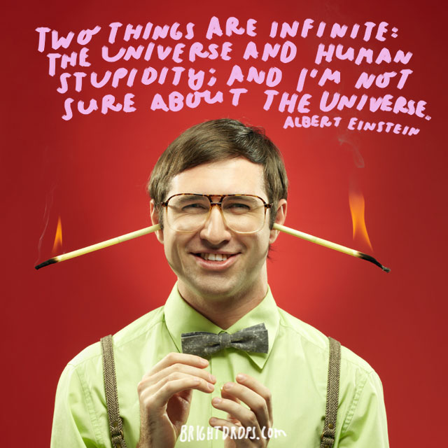 """""""Two things are infinite: the universe and human stupidity; and I'm not sure about the universe."""" - Albert Einstein"""