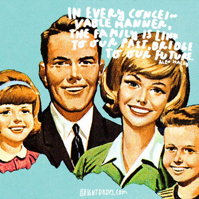 """""""In every conceivable manner, the family is link to our past, bridge to our future."""" - Alex Haley"""