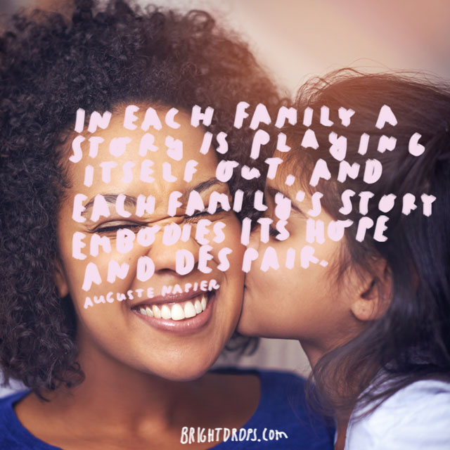 """In each family a story is playing itself out, and each family's story embodies its hope and despair"" - Auguste Napier"