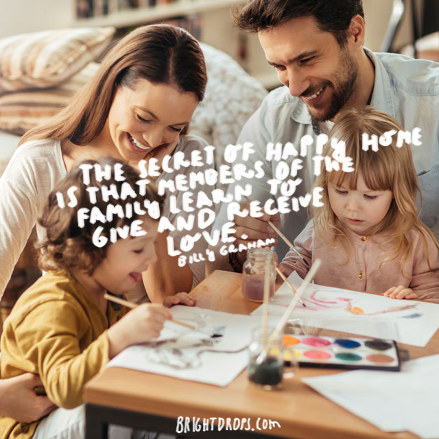 """The secret of a happy home is that members of the family learn to give and receive love"" - Billy Graham"