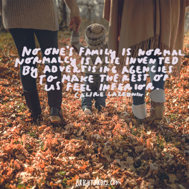"""""""No one's family is normal. Normalcy is a lie invented by advertising agencies to make the rest of us feel inferior."""" - Claire LaZebnik"""