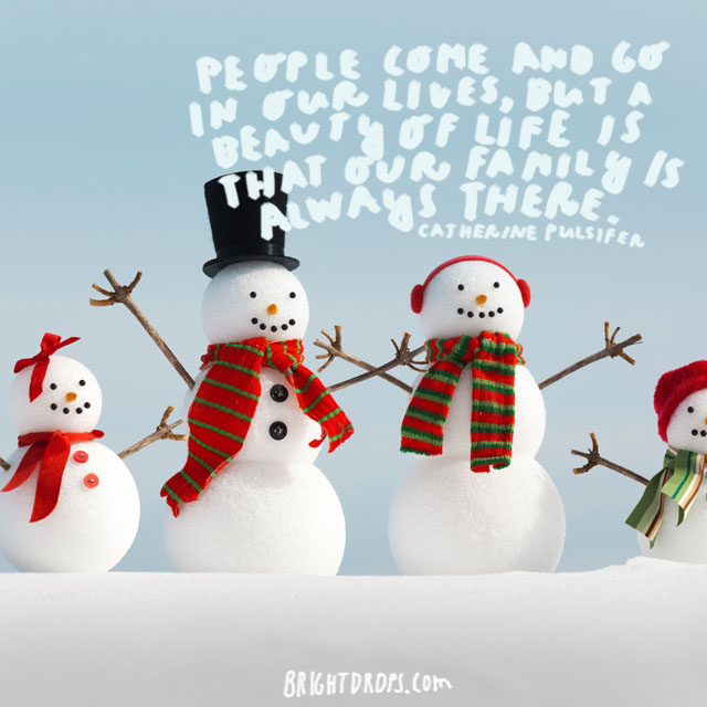 """""""People come and go in our lives, but a beauty of life is that our family is always there"""" - Catherine Pulsifer"""