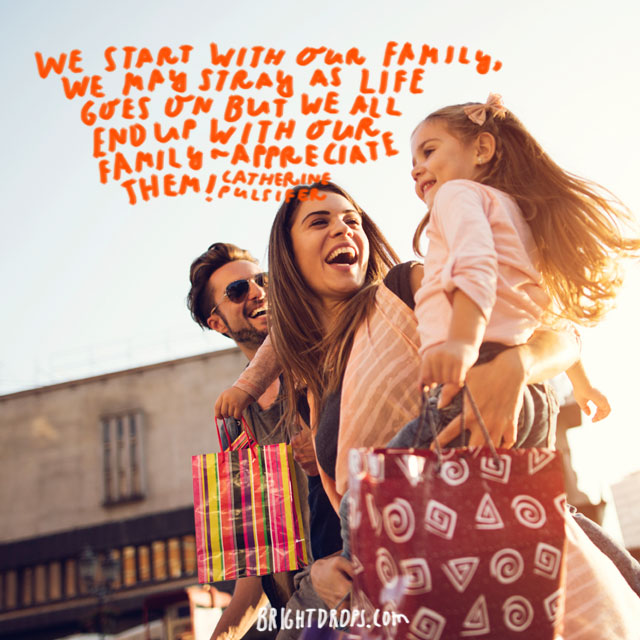 """We start with our family, we may stray as life goes on but we all end up with our family - appreciate them!"" - Catherine Pulsifer"