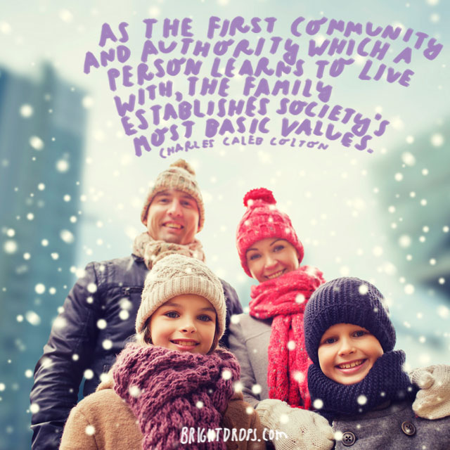"""As the first community and authority which a person learns to live with, the family establishes society's most basic values."" - Charles Caleb Colton"