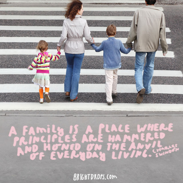 """A family is a place where principles are hammered and honed on the anvil of everyday living"" - Charles Swindoll"