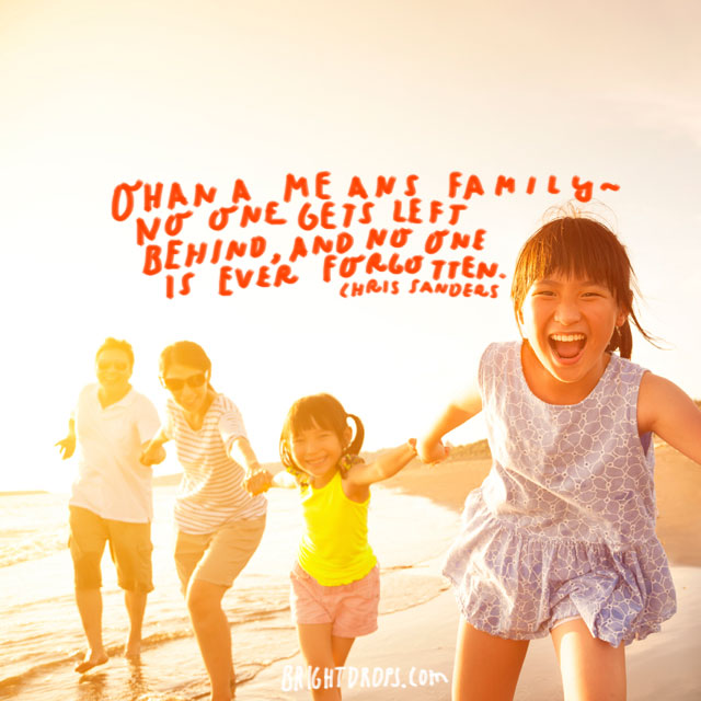 """""""Ohana means family – no one gets left behind, and no one is ever forgotten."""" - Chris Sanders and Dean DeBlois"""