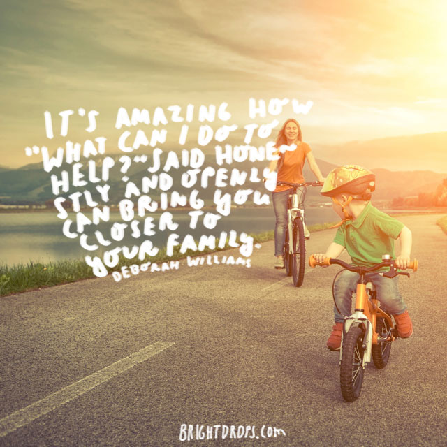 """""""It's amazing how 'What can I do to help?' said honestly and openly can bring you closer to your family"""" - Deborah Williams"""