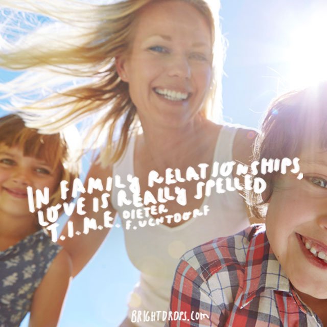 """In family relationships, love is really spelled T.I.M.E."" - Dieter F. Uchtdorf"