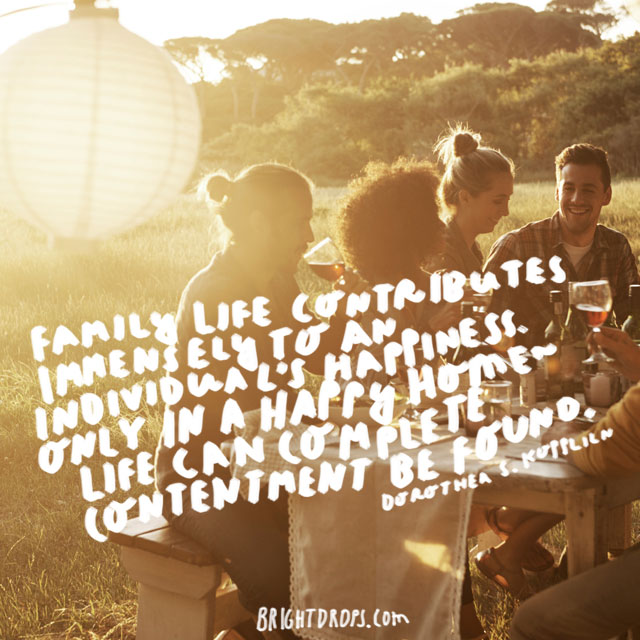 """Family life contributes immensely to an individual's happiness. Only in a happy homelife can complete contentment be found."" - Dorothea S. Kopplin"