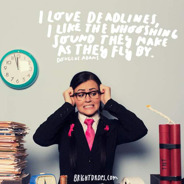 """""""I love deadlines, I like the whooshing sound they make as they fly by."""" - Douglas Adams"""