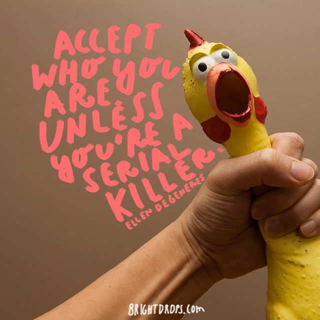 """Accept who you are. Unless you're a serial killer."" - Ellen DeGeneres"